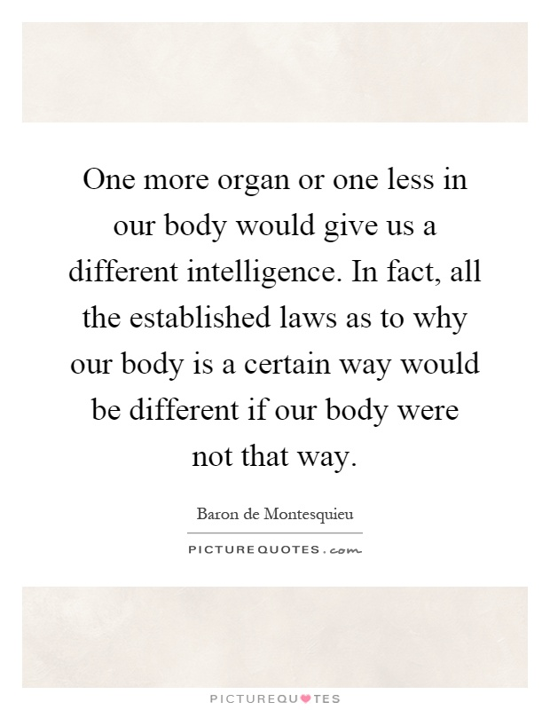 One more organ or one less in our body would give us a different intelligence. In fact, all the established laws as to why our body is a certain way would be different if our body were not that way Picture Quote #1