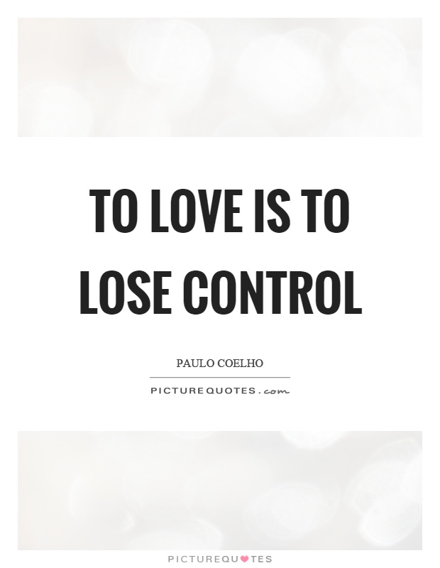 To love is to lose control Picture Quote #1