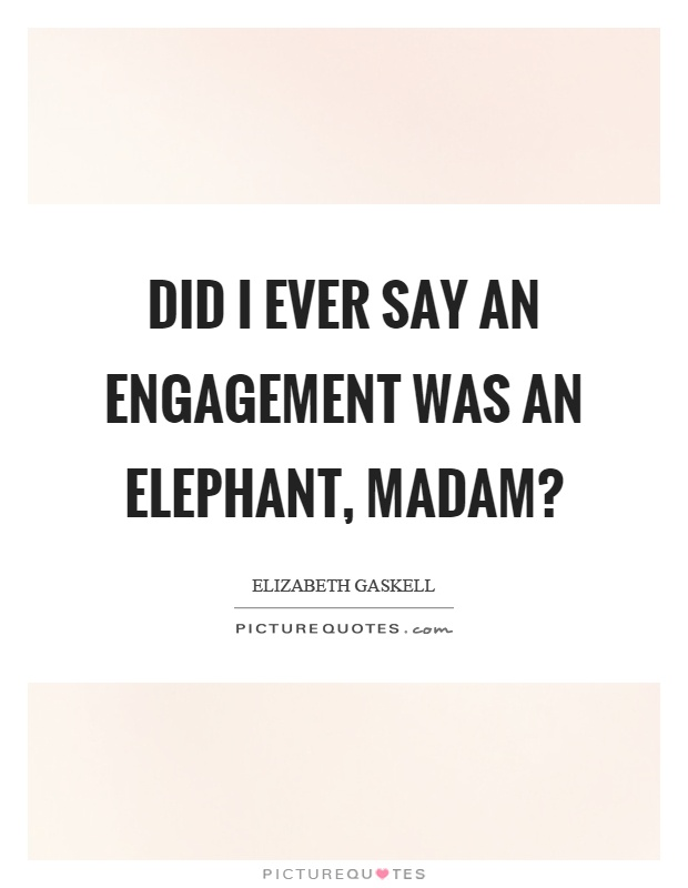 Did I ever say an engagement was an elephant, madam? Picture Quote #1