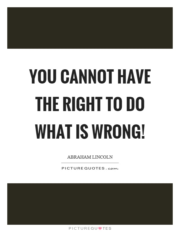 You cannot have the right to do what is wrong! Picture Quote #1