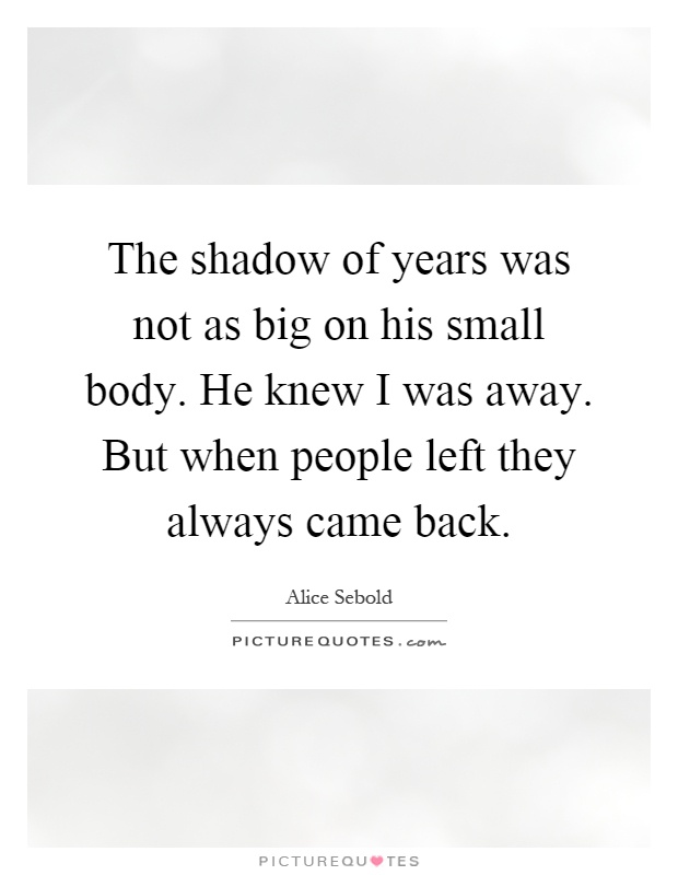 The shadow of years was not as big on his small body. He knew I was away. But when people left they always came back Picture Quote #1