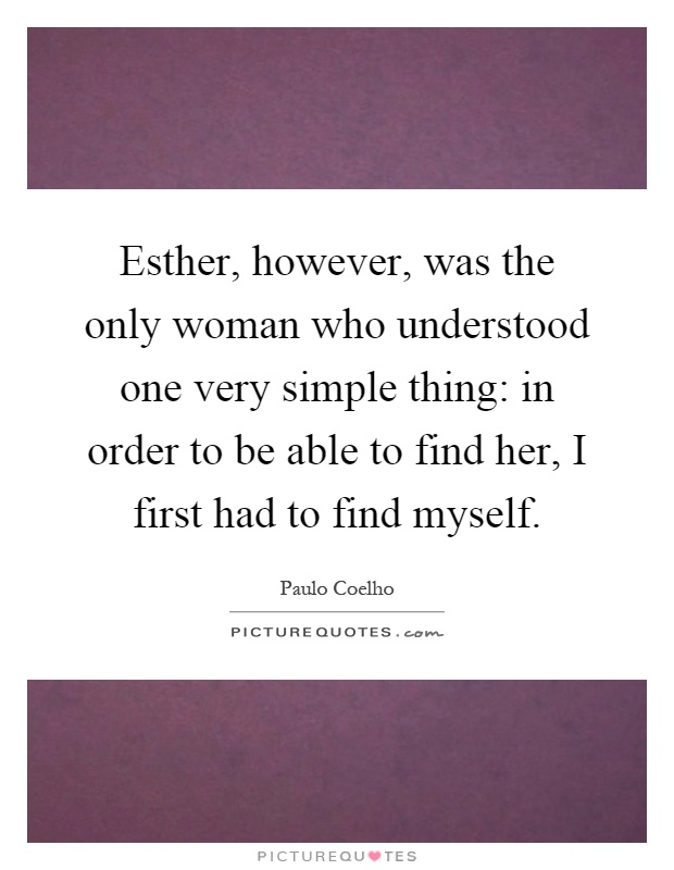 Esther, however, was the only woman who understood one very simple thing: in order to be able to find her, I first had to find myself Picture Quote #1
