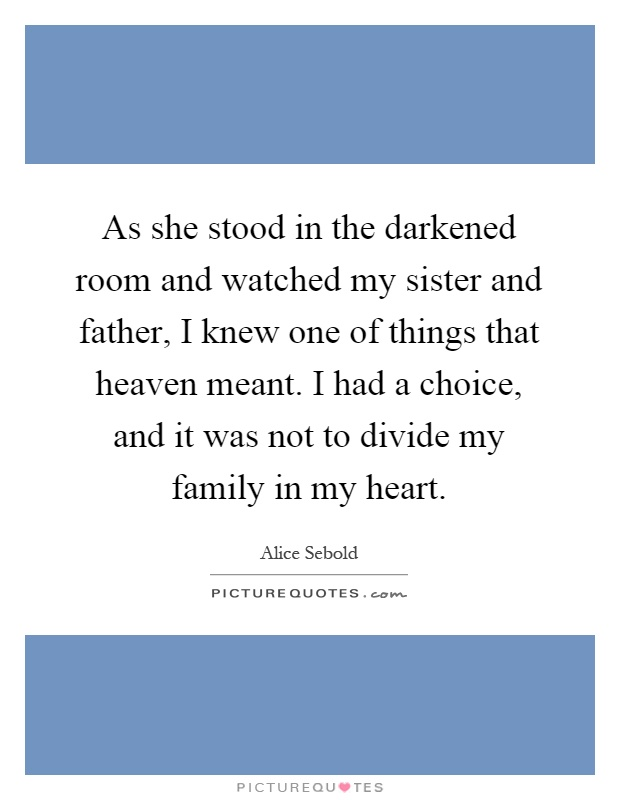 As she stood in the darkened room and watched my sister and father, I knew one of things that heaven meant. I had a choice, and it was not to divide my family in my heart Picture Quote #1