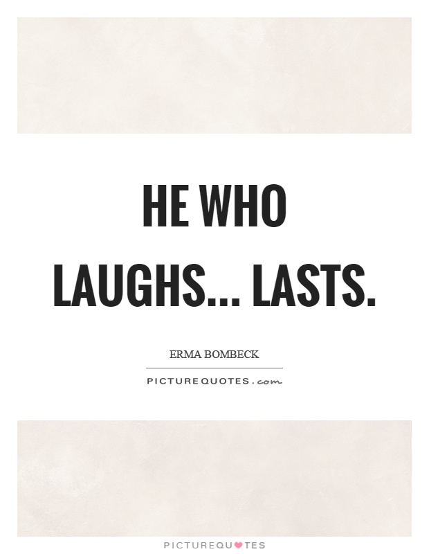 He who laughs... lasts Picture Quote #1