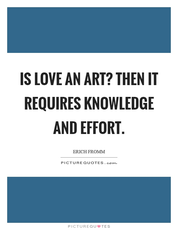 Is love an art? Then it requires knowledge and effort Picture Quote #1