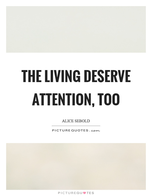 The living deserve attention, too Picture Quote #1