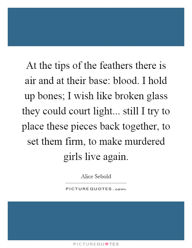 At the tips of the feathers there is air and at their base: blood. I hold up bones; I wish like broken glass they could court light... still I try to place these pieces back together, to set them firm, to make murdered girls live again Picture Quote #1