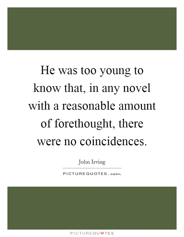 He was too young to know that, in any novel with a reasonable amount of forethought, there were no coincidences Picture Quote #1