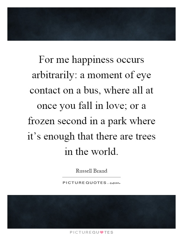 For me happiness occurs arbitrarily: a moment of eye contact on a bus, where all at once you fall in love; or a frozen second in a park where it's enough that there are trees in the world Picture Quote #1