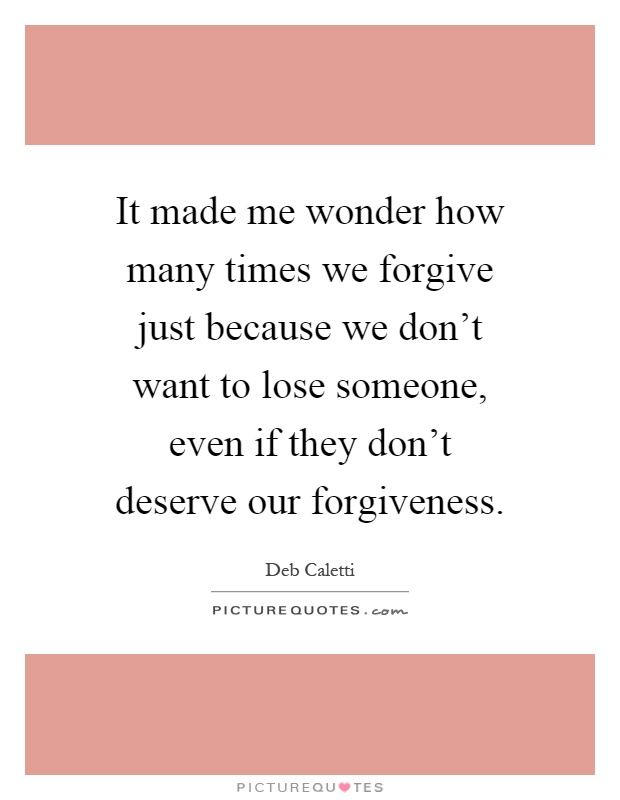 It made me wonder how many times we forgive just because we don't want to lose someone, even if they don't deserve our forgiveness Picture Quote #1