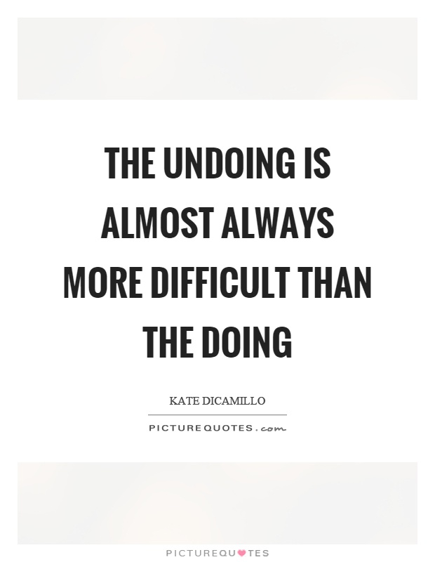 The undoing is almost always more difficult than the doing Picture Quote #1