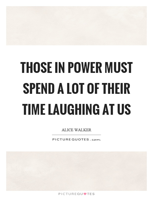 Those in power must spend a lot of their time laughing at us Picture Quote #1