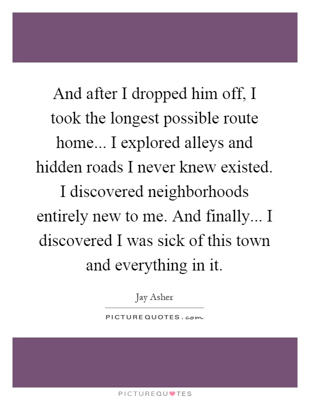 And after I dropped him off, I took the longest possible route home... I explored alleys and hidden roads I never knew existed. I discovered neighborhoods entirely new to me. And finally... I discovered I was sick of this town and everything in it Picture Quote #1