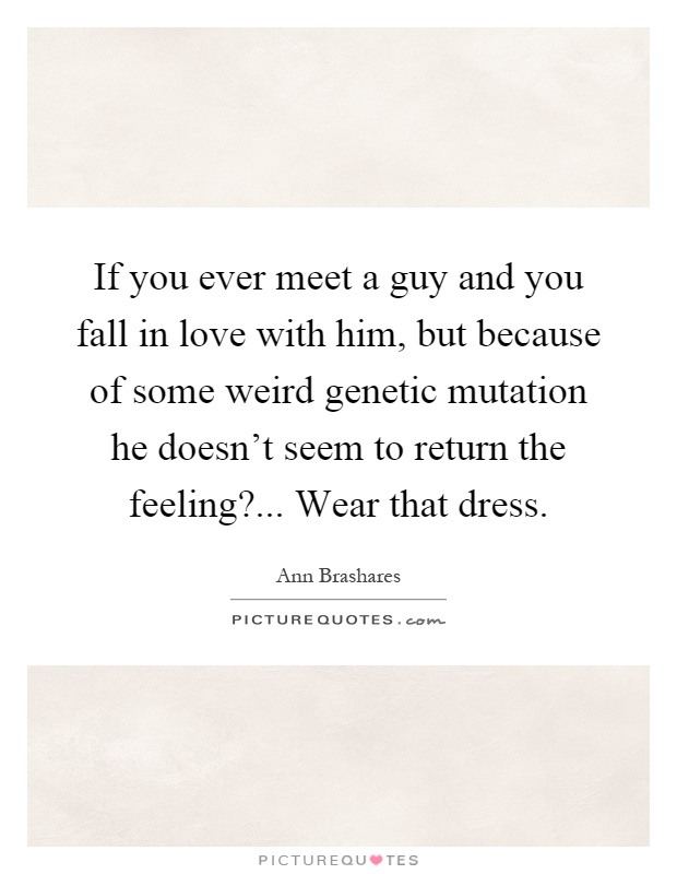 If you ever meet a guy and you fall in love with him, but because of some weird genetic mutation he doesn't seem to return the feeling?... Wear that dress Picture Quote #1