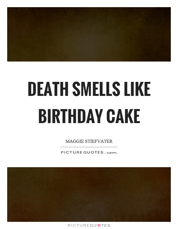 Death smells like birthday cake Picture Quote #1