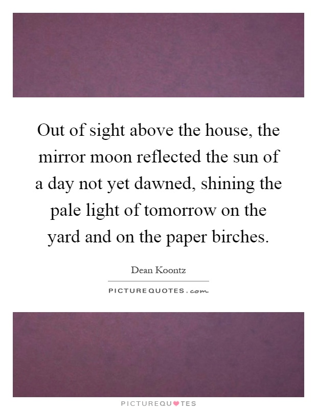Out of sight above the house, the mirror moon reflected the sun of a day not yet dawned, shining the pale light of tomorrow on the yard and on the paper birches Picture Quote #1