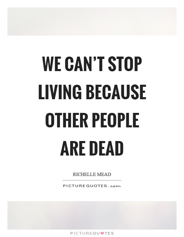 We can't stop living because other people are dead Picture Quote #1