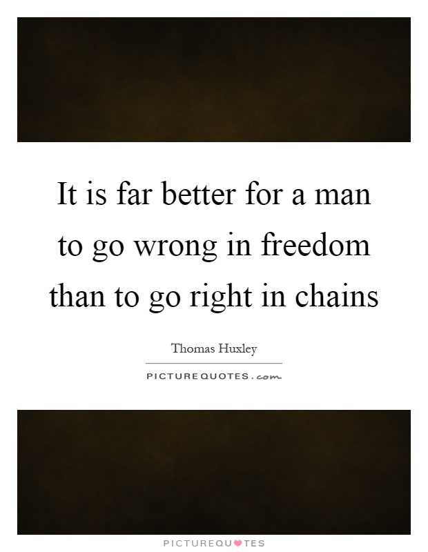 It is far better for a man to go wrong in freedom than to go right in chains Picture Quote #1