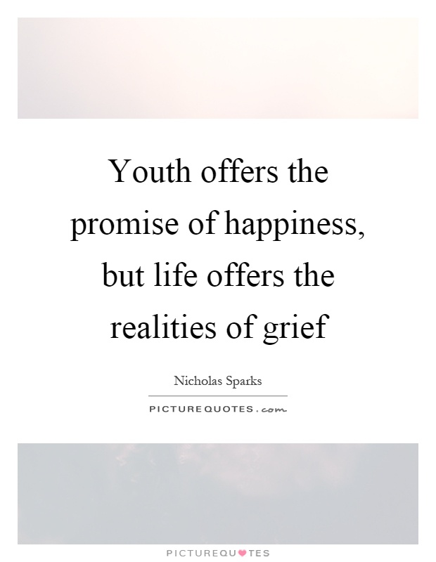 Youth offers the promise of happiness, but life offers the realities of grief Picture Quote #1