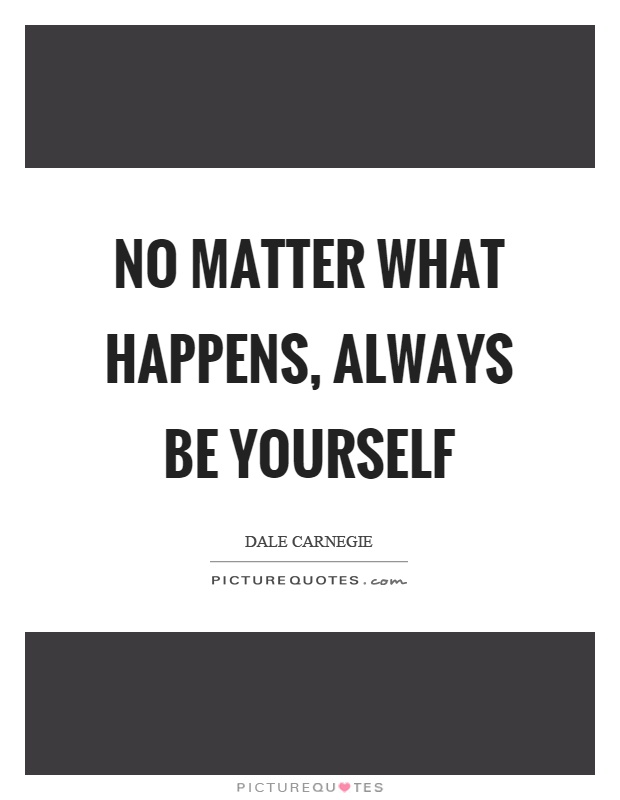 No matter what happens, always be yourself Picture Quote #1
