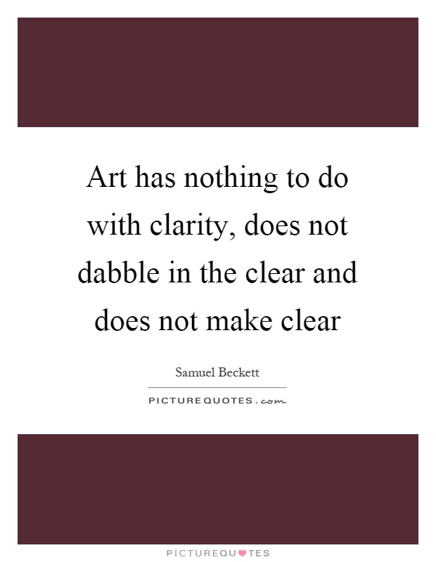 Art has nothing to do with clarity, does not dabble in the clear and does not make clear Picture Quote #1