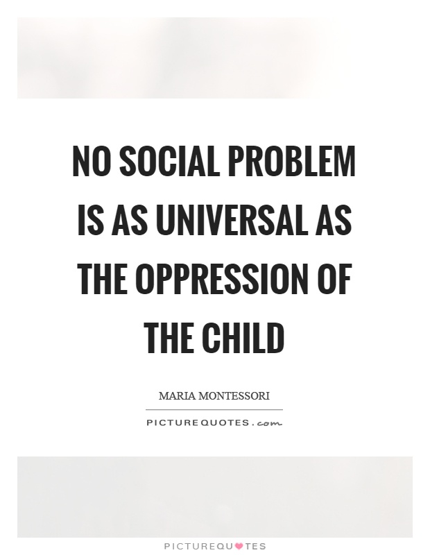 No social problem is as universal as the oppression of the child Picture Quote #1