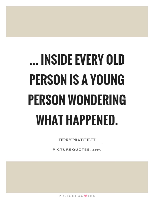 ... inside every old person is a young person wondering what happened Picture Quote #1