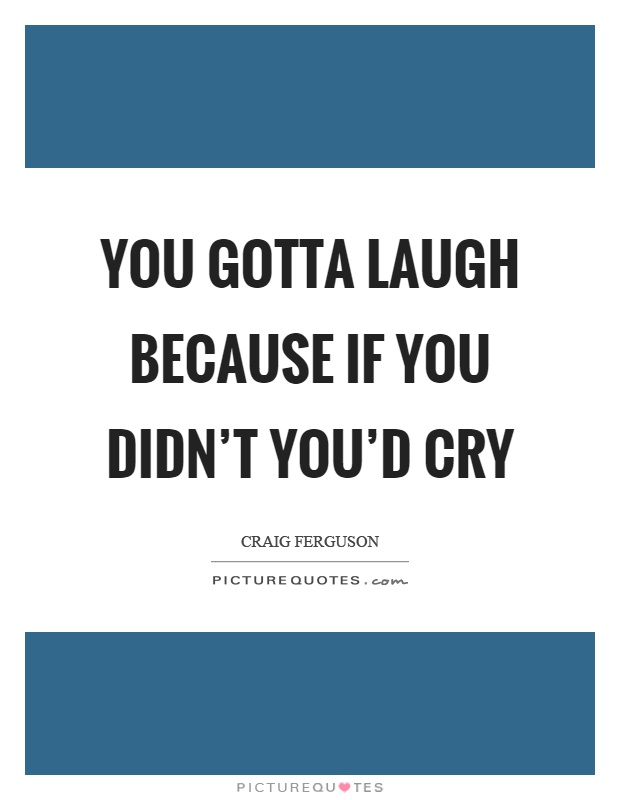 You gotta laugh because if you didn't you'd cry Picture Quote #1