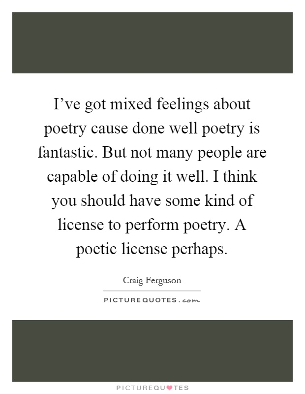 I've got mixed feelings about poetry cause done well poetry is fantastic. But not many people are capable of doing it well. I think you should have some kind of license to perform poetry. A poetic license perhaps Picture Quote #1