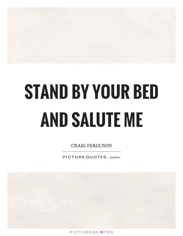 Stand by your bed and salute me Picture Quote #1