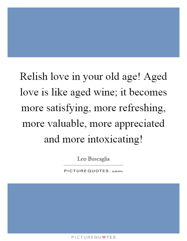 Relish love in your old age! Aged love is like aged wine; it becomes more satisfying, more refreshing, more valuable, more appreciated and more intoxicating! Picture Quote #1