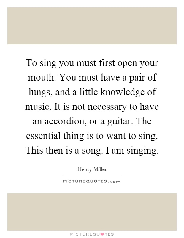 To sing you must first open your mouth. You must have a pair of lungs, and a little knowledge of music. It is not necessary to have an accordion, or a guitar. The essential thing is to want to sing. This then is a song. I am singing Picture Quote #1
