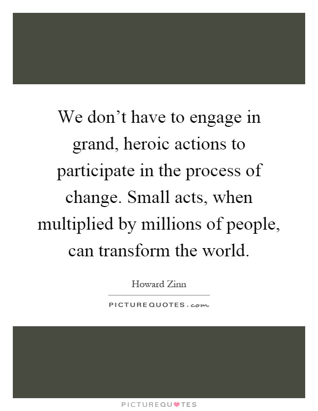 We don't have to engage in grand, heroic actions to participate in the process of change. Small acts, when multiplied by millions of people, can transform the world Picture Quote #1