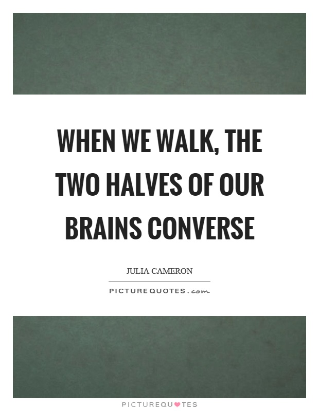 When we walk, the two halves of our brains converse Picture Quote #1