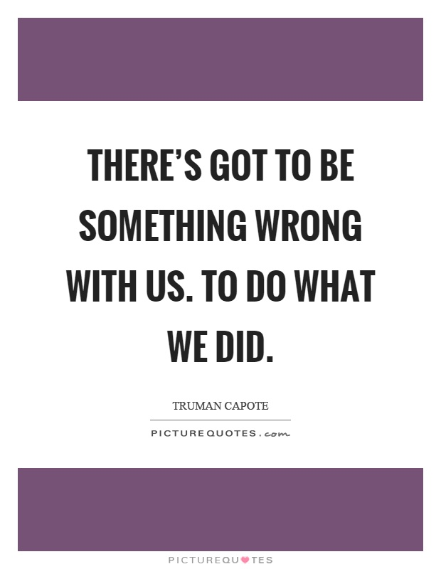 There's got to be something wrong with us. To do what we did Picture Quote #1
