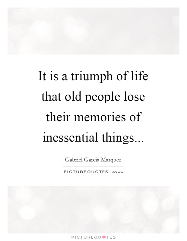 It is a triumph of life that old people lose their memories of inessential things Picture Quote #1
