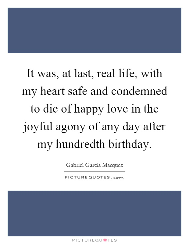 It was, at last, real life, with my heart safe and condemned to die of happy love in the joyful agony of any day after my hundredth birthday Picture Quote #1
