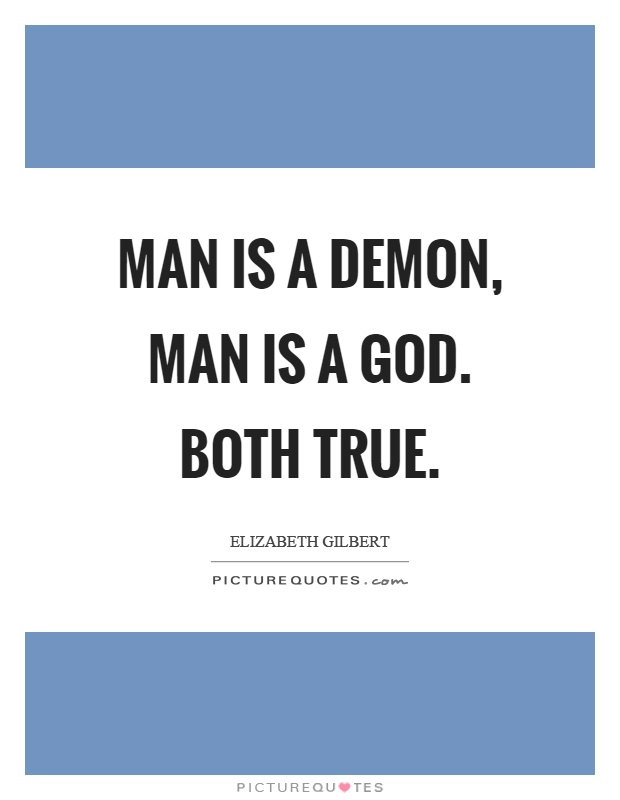Man is a demon, man is a God. Both true Picture Quote #1