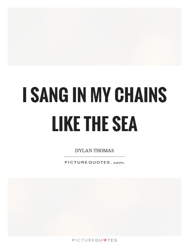 I sang in my chains like the sea Picture Quote #1