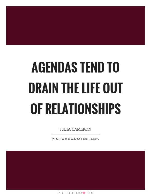 Agendas tend to drain the life out of relationships Picture Quote #1