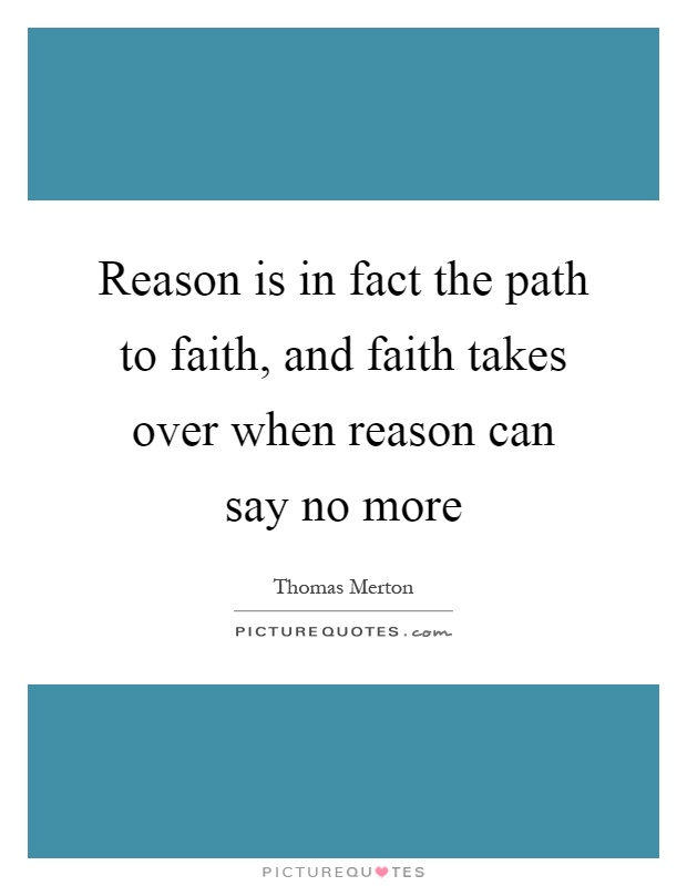 Reason is in fact the path to faith, and faith takes over when reason can say no more Picture Quote #1