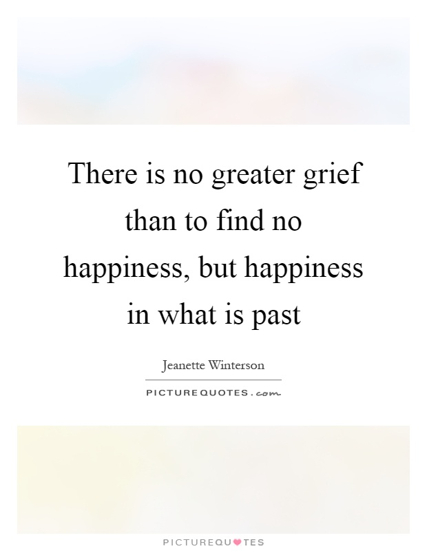 There is no greater grief than to find no happiness, but happiness in what is past Picture Quote #1