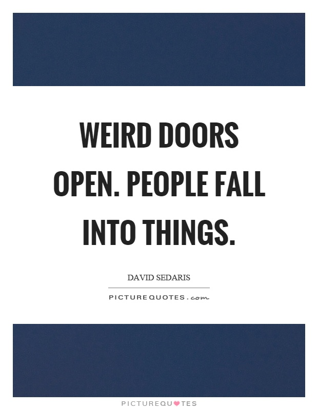 Weird doors open. People fall into things Picture Quote #1