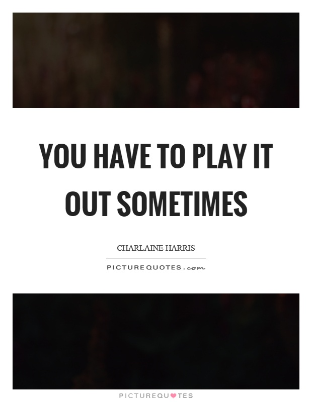 You have to play it out sometimes Picture Quote #1