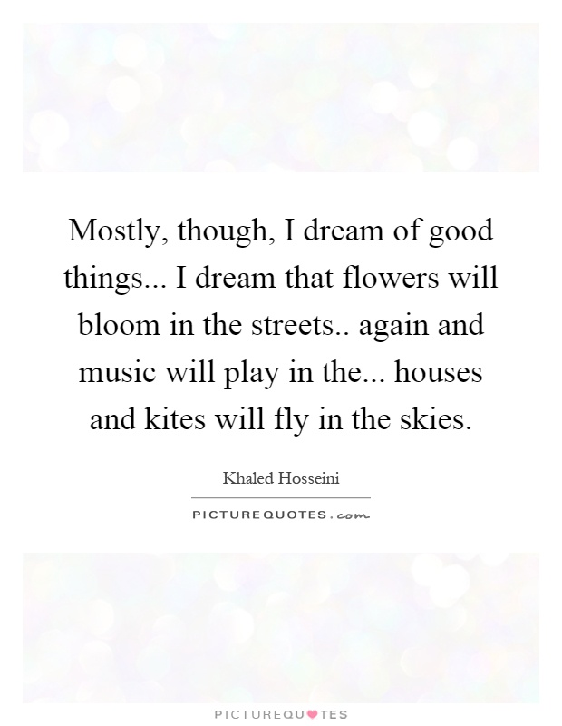 Mostly, though, I dream of good things... I dream that flowers will bloom in the streets.. again and music will play in the... houses and kites will fly in the skies Picture Quote #1
