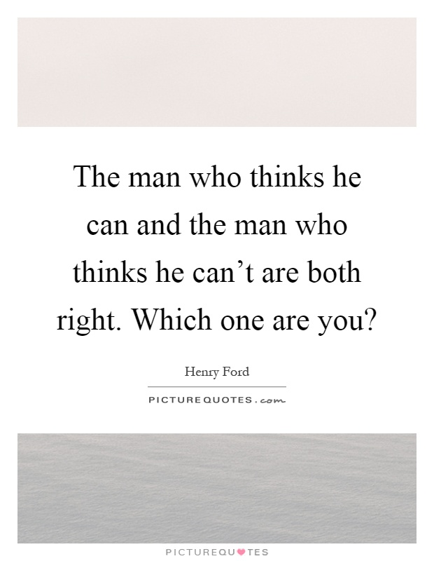 The man who thinks he can and the man who thinks he can't are both right. Which one are you? Picture Quote #1