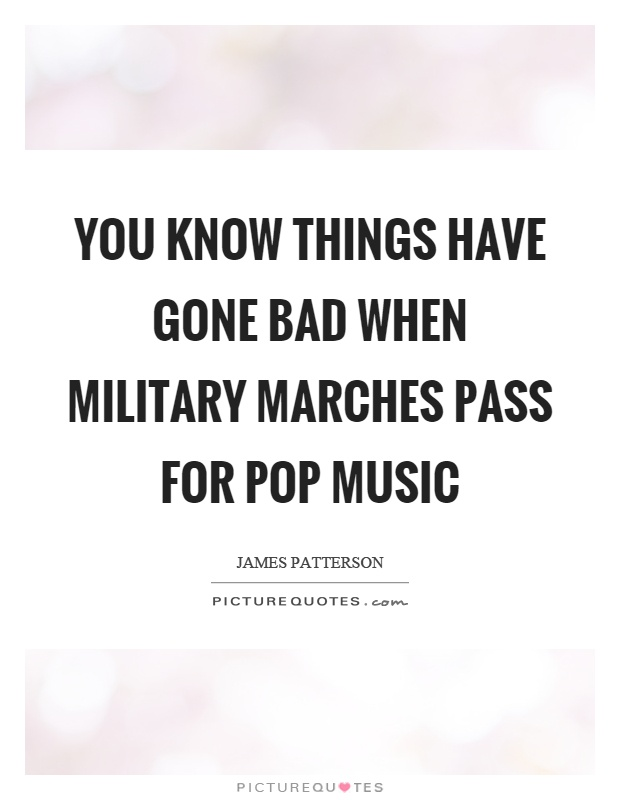 You know things have gone bad when military marches pass for pop music Picture Quote #1