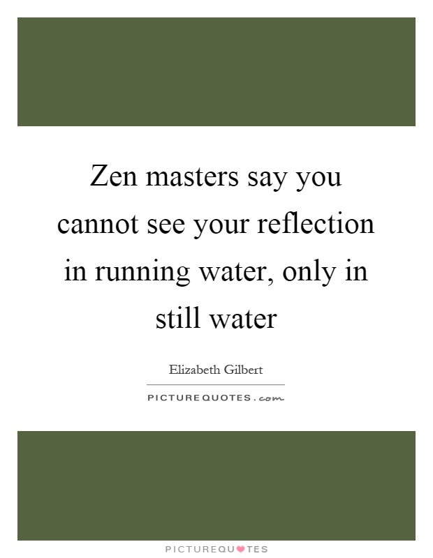 Zen masters say you cannot see your reflection in running water, only in still water Picture Quote #1