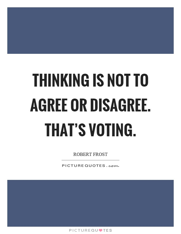 Thinking is not to agree or disagree. That's voting Picture Quote #1