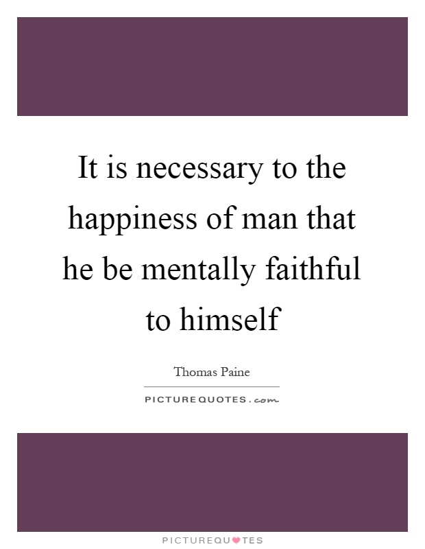 It is necessary to the happiness of man that he be mentally faithful to himself Picture Quote #1